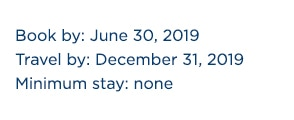 Book by: June 30, 2019; Travel by: December 31, 2019; Minimum stay: none