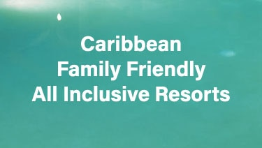 Caribbean Family Friendly All Inclusive Resorts