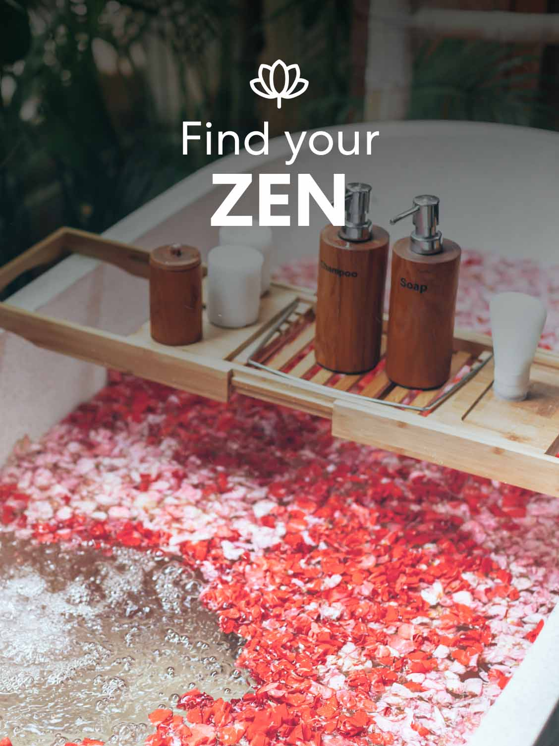 An empty and inviting bath, filled with rose pedals and salts. A wooden tray of soaps and lotions lays across the bathtub. A superimposed title reads: Find your zen.